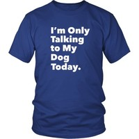 I'm Only Talking to My Dog Today - Unisex Tee