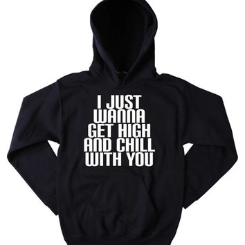 Chilling Hoodie I Just Wanna Get High And Chill With You Slogan Funny Marijuana Stoner Weed Blazing Dope Mary Jane Tumblr Sweatshirt
