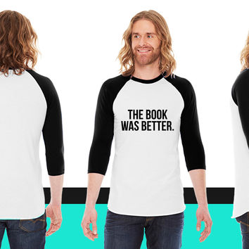 The book was better American Apparel Unisex 3/4 Sleeve T-Shirt