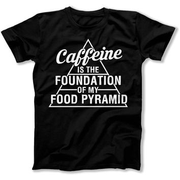 Caffeine Is The Foundation Of My Food Pyramid - T Shirt