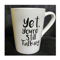 Custom Coffee Mug ~ Yet, You're Still Talking ~ Coffee, Tea ~ Unique gift for new job gift, teacher, housewarming, gifts under 25
