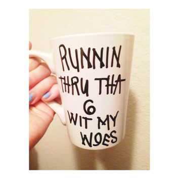 Runnin thru tha 6 with my woes Drake if you're reading this it's too late coffee mug