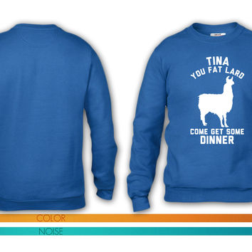 Tina You Fat Lard Come Get Some Dinner crewneck sweatshirt