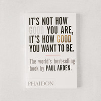 It's Not How Good You Are, It's How Good You Want to Be By Paul Arden | Urban Outfitters