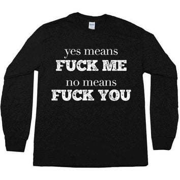 Yes Means Fuck Me, No Means Fuck You -- Unisex Long-Sleeve