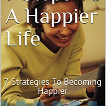 7 Steps To A Happier Life: 7 Strategies To Becoming Happier Kindle Edition