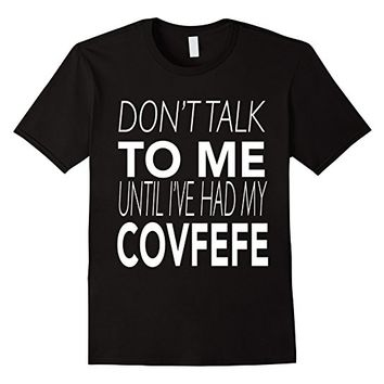 Don't Talk To Me Until I've Had My Covfefe T-Shirt - Funny T