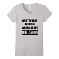 Worry About Your Eyebrows - Funny Sarcastic T-Shirt