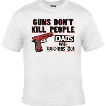 Guns Don't Kill People Dads with Daughters DO!fathers day gift,guns don't kill,humorous gift,dad and daughter shirt,dad gift,funny dad shirt