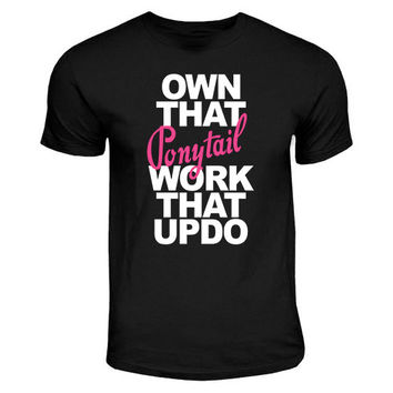 Own That Ponytail Work That Up Do | Funny Lazy Quote Shirt, Funny Girl Tees