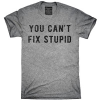You Can't Fix Stupid T-Shirt, Hoodie, Tank Top