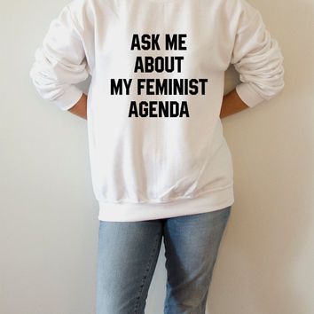 Ask me about my feminist agenda Sweatshirt Unisex for women girl power feminist slogan womens gift womens right feminism saying funny