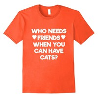 Who Needs Friends When You Can Have Cats T-Shirt