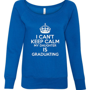 Can't Keep Calm Daughter's Graduating Fashion WIdeneck Bella Sweatshirt Great Graduation Gift Awesome Sweatshirt for Mom Mothers Day Gift