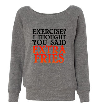 Exercise I Thought You Said Extra Fries Slouchy Shoulder Triblend Fleece WIde Neck Sweatshirt