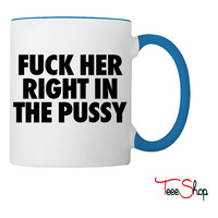 Fuck Her Right In The Pussy Coffee & Tea Mug