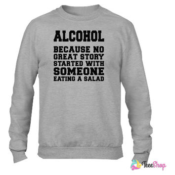 Alcohol, Because No Great Story Starte 5 Crewneck sweatshirtt
