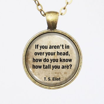 TS Eliot Quote Pendant- If you aren't in over your head, how do you know how tall you are?