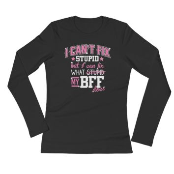 I Can't Fix Stupid But I Can Fix What Stupid My BFF Does - Ladies' Long Sleeve T-Shirt