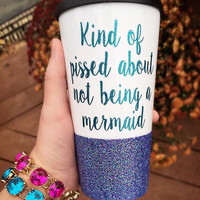 Kind Of Pissed About Not Being A Mermaid Travel Mug, mermaid mug