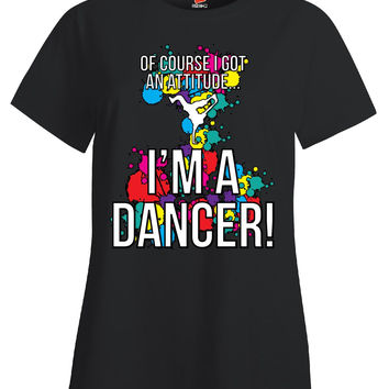 Of Course I Got An Attitude I m A Dancer - Ladies T Shirt