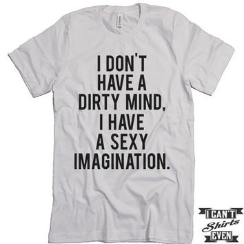 I Don't Have A Dirty Mind I Have A Sexy Imagination T shirt. Funny Tee.