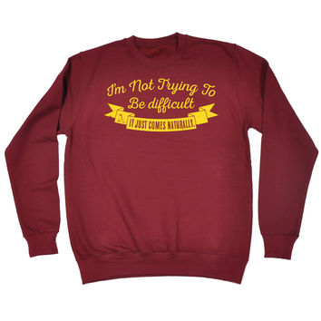 123t USA I'm Not Trying To Be Difficult It Comes Naturally Funny Sweatshirt