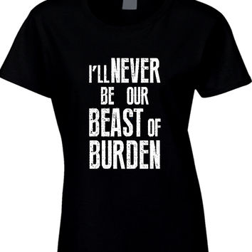 The Rolling Stones Quote I Will Never Be Our Beast Of Burden Arf Womens T Shirt