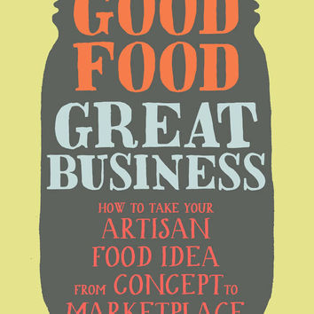HACHETTE  Good Food, Great Business: How to Take Your Artisan Food Idea from Concept to Marketplace