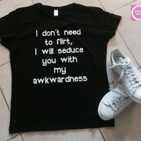 I dont need to flirt, i will seduce you with my awkwardness t-shirts for women gifts tshirt womens girls tumblr funny teens teenagers quotes
