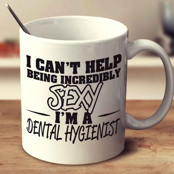 I Can't Help Being Incredibly Sexy I'm A Dental Hygienist
