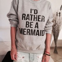 *I'd rather be a mermaid sweatshirt fashion funny cute swag tumblr top fangirls*