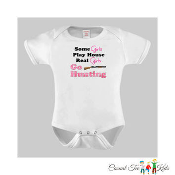 Some Girls Play House Real Girls Go Hunting Funny Baby Bodysuit  or Toddler Tshirt