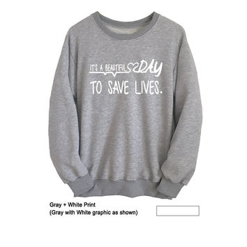 Its a beautiful day to save lives Greys Anatomy Sweatshirt Womens Mens Long Sleeve Shirt Tumblr Grunge College Crewneck Jumper