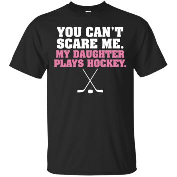 You Can't Scare Me My Daughter Plays Hockey Sport T-Shirt Hoodie