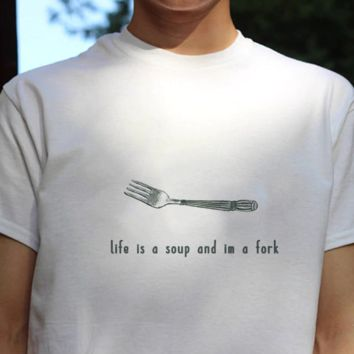 """""""Life Is A Soup I'm A Fork"""" Tee"""