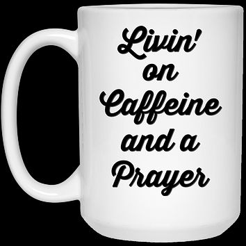Livin' On Caffeine And A Prayer (black text) 21504 15 oz. White Mug