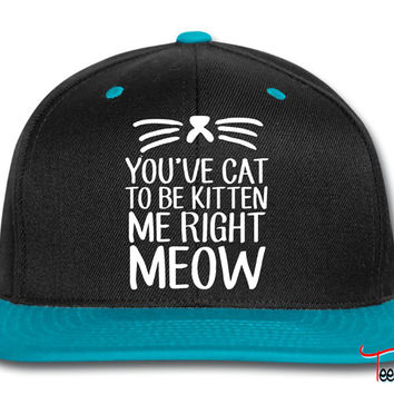 You've Cat To Be Kitten Me Right Meow Snapback