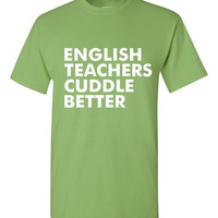 GREAT English Teachers Cuddle Better T-shirt! Funny english teachers cuddle better shirt available in a variety of sizes and colors!