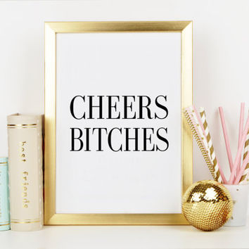 CHEERS BITCHES,Cheers Sign,Champagne Quote,Wine Quote,Cheers Print,Bar Decor,Bar Wall Art,Inspirational Print,Drink Quote,Typography Print