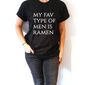 My fav type of men is ramen  T-Shirt Unisex for women, gift to her sassy cute top fashion tees funny slogan famous grunge