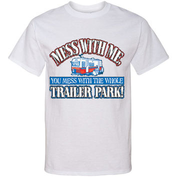 MESS WITH ME You Mess With The Whole Trailer Park T Shirt Screen Print Funny Southern Tee...Free Shipping!!