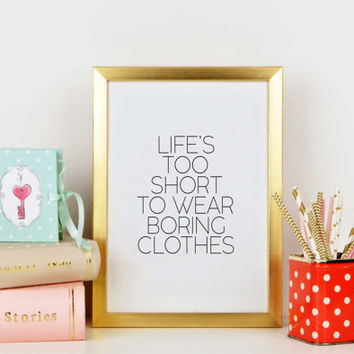 Wall artwork,Life's Too Short To Wear Boring Clothes,I Wear Black Only,Fashion Print,Fashionista,Clothes,Closet Art,Typography Print,Quote