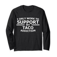 I Only Work To Support My Taco Addiction Long Sleeve T-Shirt