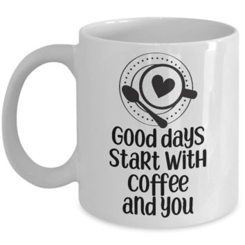Good Days Start with Coffee and You ~ Romantic Mug for Him Her