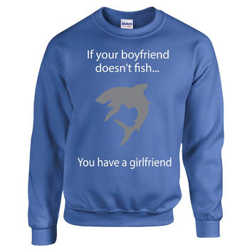 If Your Boyfriend Doesn t Fish You Have A Girlfriend - Sweatshirt