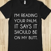 I'M READING YOUR PALM. IT SAYS IT SHOULD BE ON MY BUTT