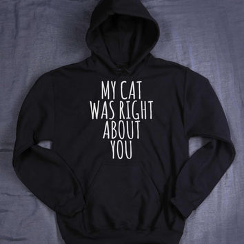 Funny Cat Sweatshirt My Cat Was Right About You Hoodie Slogan Kitten Lover Tumblr Jumper