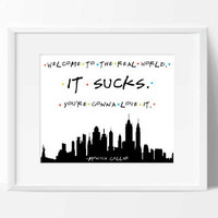 Friends tv show printable, welcome to the real world it sucks you're gonna love it, monica gellar quote, funny friends quote, rachel green