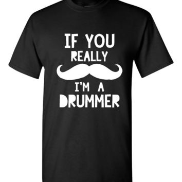 If You Really MUSTACHE I'm A DRUMMER Printed Graphic Mustache Band Drummer Musician T Shirt Great Gift Ladies Mens Styles Sizes ALL Colors